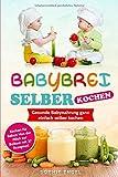 BABYBREI SELBER KOCHEN: Gesunde Babynahrung ganz einfach selber kochen. Kochen für Babys: Von der Milch zur Beikost mit 37 Rezepten! (Kochen für Baby und Kleinkind, Band 1)
