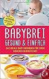 Babybrei: gesund & einfach. Das ideale Baby Kochbuch für einen sicheren Beikoststart: Die besten Beikost Rezepte zum Kochen für Babys & Kleinkinder. Für eine ausgewogene Ernährung inkl. Beikostplan