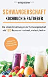Schwangerschaft Kochbuch & Ratgeber: Die ideale Ernährung in der Schwangerschaft mit 120 Rezepten...