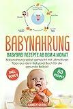 Babynahrung - Babybrei Rezepte ab dem 4. Monat: Babynahrung einfach und lecker selbst gemacht mit ultimativen Tipps für die gesunde Beikost