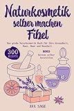 Naturkosmetik selber machen Fibel: Das große Naturkosmetik Buch für Ihre Gesundheit, Haut, Haar...