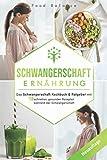 Schwangerschaft Ernährung: Das Schwangerschaft Kochbuch & Ratgeber mit 150 schnellen, gesunden...