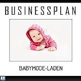 Businessplan Vorlage - Existenzgründung Babymode-Laden Start-Up professionell und erfolgreich mit Checkliste, Muster inkl. Beispiel