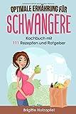 Optimale Ernährung für Schwangere: 111 Rezepte für die Ernährung während der Schwangerschaft....