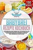 Babybrei Rezepte Kochbuch: Babynahrung selbst gemacht mit 150 nahrhaften und leckeren Rezepten für...