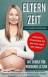 Elternzeit - Die Schule für werdende Eltern: Alles über Behördengänge, Arbeitsrecht,...
