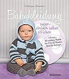 Babykleidung supereinfach selber stricken! 1 Prinzip - 30 niedliche Modelle: Von 0 bis 12 Monaten....