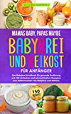 Mamas Baby, Papas maybe - Babybrei und Beikost für Anfänger: Das Babybrei Kochbuch für gesunde Ernährung mit 150 einfachen und schmackhaften Rezepten zum Selbermachen von Babybrei und Beikost